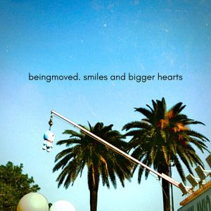 BEINGMOVED - Smiles and Bigger Hearts